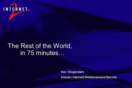The Rest of the World, in 75 minutes… Ken Klingenstein Director, Internet2 Middleware and Security.