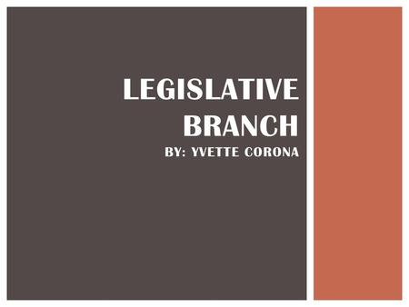 LEGISLATIVE BRANCH BY: YVETTE CORONA. United States Bicameral Legislature Congress is made up of two parts; the Senate and the house of Representatives.