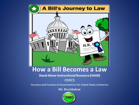 How a Bill Becomes a Law Stand Alone Instructional Resource (StAIR) CIVICS Structure and Function of Government in the United States of America Mr. Brumbelow.