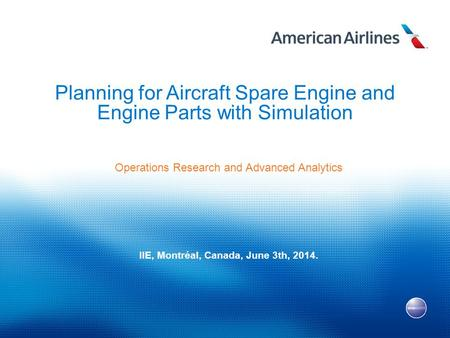1 Planning for Aircraft Spare Engine and Engine Parts with Simulation Operations Research and Advanced Analytics IIE, Montréal, Canada, June 3th, 2014.