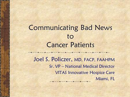 Communicating Bad News to Cancer Patients Joel S. Policzer, MD, FACP, FAAHPM Sr. VP – National Medical Director VITAS Innovative Hospice Care Miami, FL.