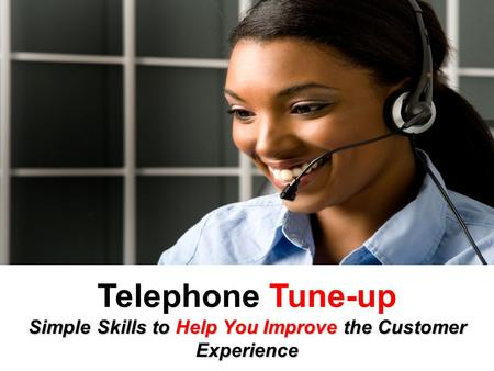 Telephone Tune-up Simple Skills to Help You Improve the Customer Experience.