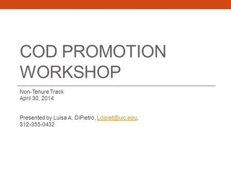 COD PROMOTION WORKSHOP Non-Tenure Track April 30, 2014 Presented by Luisa A. DiPietro, 312-355-0432.