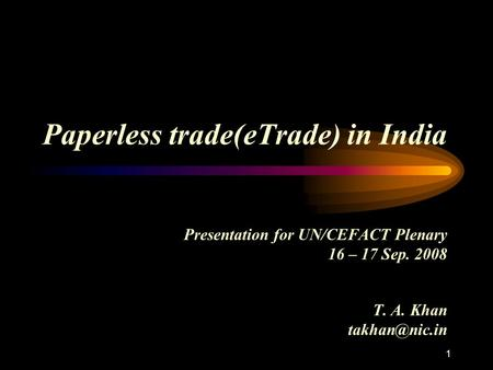 Paperless trade(eTrade) in India Presentation for UN/CEFACT Plenary 16 – 17 Sep. 2008 T. A. Khan 1.
