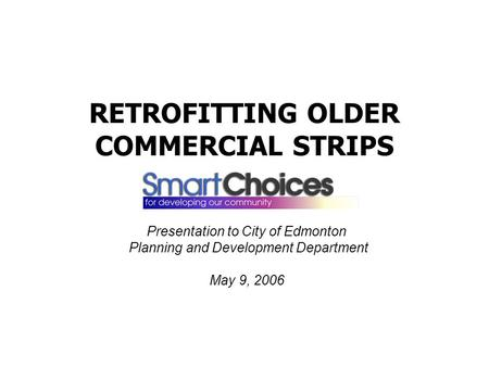 RETROFITTING OLDER COMMERCIAL STRIPS Presentation to City of Edmonton Planning and Development Department May 9, 2006.