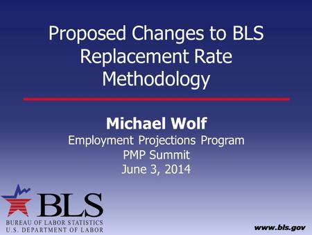 Proposed Changes to BLS Replacement Rate Methodology Michael Wolf Employment Projections Program PMP Summit June 3, 2014.