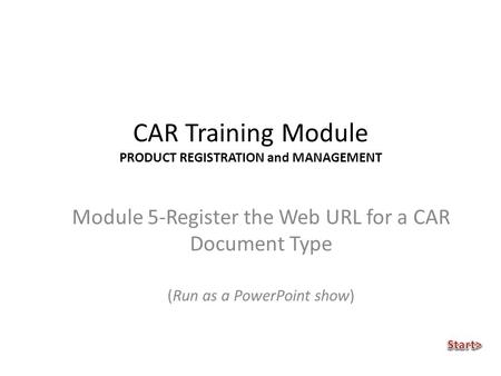 CAR Training Module PRODUCT REGISTRATION and MANAGEMENT Module 5-Register the Web URL for a CAR Document Type (Run as a PowerPoint show)