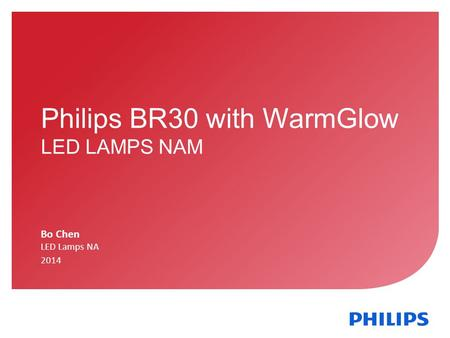 November 01, 2013 _Sector Confidential 1 Philips BR30 with WarmGlow LED LAMPS NAM Bo Chen LED Lamps NA 2014.