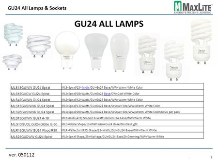 ENERGY EFFICIENT LIGHTING GU24 ALL LAMPS ver. 050112 GU24 All Lamps & Sockets.1.1 MLS13GUWW GU24 Spiral MLS=Spiral/13=Watts/GU=Gu24 Base/WW=Warm White.