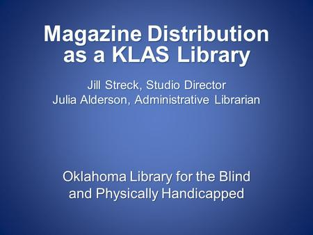 Oklahoma Library for the Blind and Physically Handicapped Magazine Distribution as a KLAS Library Jill Streck, Studio Director Julia Alderson, Administrative.