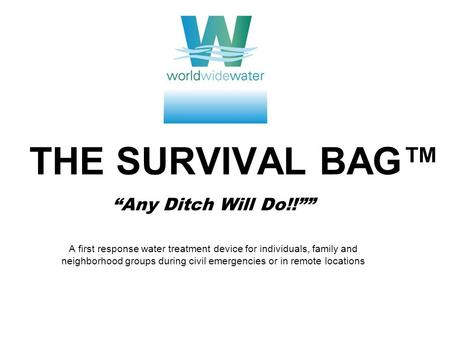 "THE SURVIVAL BAG™ ""Any Ditch Will Do!!"""" A first response water treatment device for individuals, family and neighborhood groups during civil emergencies."