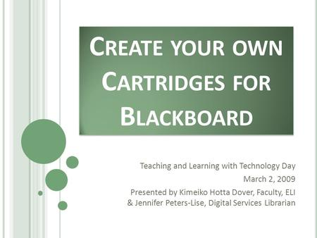 C REATE YOUR OWN C ARTRIDGES FOR B LACKBOARD Teaching and Learning with Technology Day March 2, 2009 Presented by Kimeiko Hotta Dover, Faculty, ELI & Jennifer.