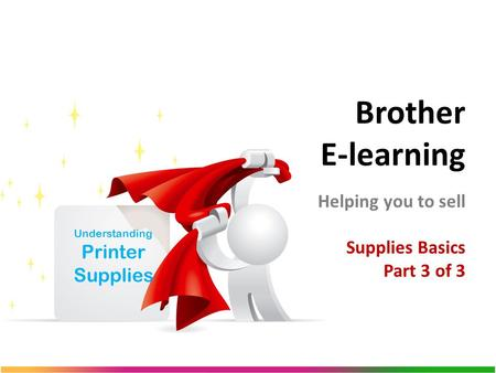 Brother E-learning Helping you to sell Supplies Basics Part 3 of 3 Understanding Printer Supplies.