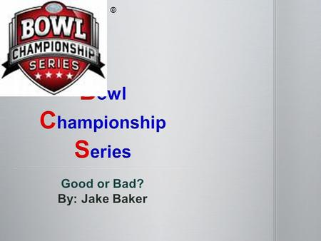 Good or Bad? By: Jake Baker © The bowl championship series (BCS) is a ranking system that ranks the top 25 college football teams based on 3 components.