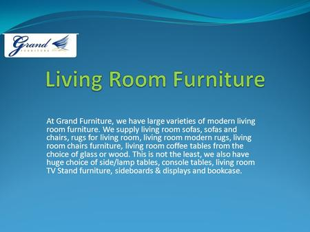 At Grand Furniture, we have large varieties of modern living room furniture. We supply living room sofas, sofas and chairs, rugs for living room, living.