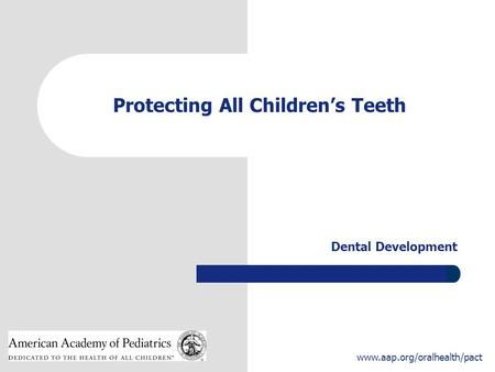 1 www.aap.org/oralhealth/pact Protecting All Children's Teeth Dental Development.