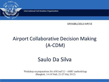 International Civil Aviation Organization Airport Collaborative Decision Making (A-CDM) Saulo Da Silva Workshop on preparations for ANConf/12 − ASBU methodology.