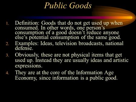 Public Goods 1. Definition: Goods that do not get used up when consumed. In other words, one person's consumption of a good doesn't reduce anyone else's.