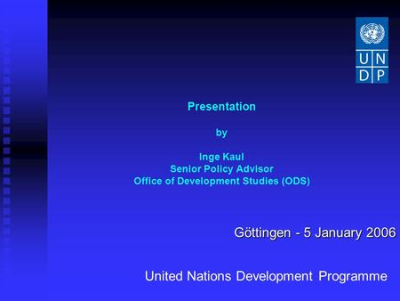 Presentation by Inge Kaul Senior Policy Advisor Office of Development Studies (ODS) Göttingen - 5 January 2006 United Nations Development Programme.