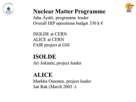Nuclear Matter Programme Juha Äystö, programme leader Overall HIP operations budget 330 k € ISOLDE at CERN ALICE at CERN FAIR project at GSI ISOLDE Ari.