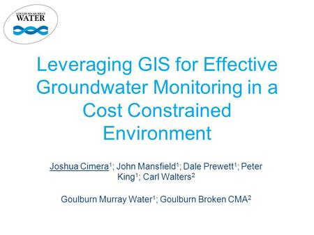 Leveraging GIS for Effective Groundwater Monitoring in a Cost Constrained Environment Joshua Cimera 1 ; John Mansfield 1 ; Dale Prewett 1 ; Peter King.