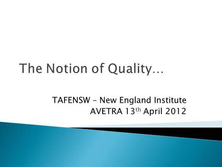 The Notion of Quality… TAFENSW – New England Institute AVETRA 13 th April 2012.