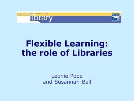 Flexible Learning: the role of Libraries Leonie Pope and Susannah Ball.