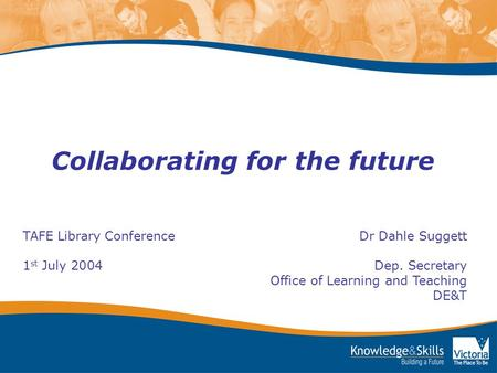 Collaborating for the future TAFE Library Conference Dr Dahle Suggett 1 st July 2004 Dep. Secretary Office of Learning and Teaching DE&T.