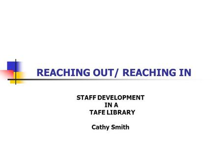 REACHING OUT/ REACHING IN STAFF DEVELOPMENT IN A TAFE LIBRARY Cathy Smith.