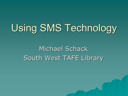 Using SMS Technology Michael Schack South West TAFE Library.