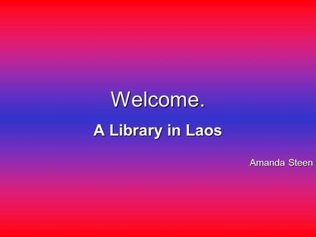 Welcome. A Library in Laos Amanda Steen. A map of Laos.