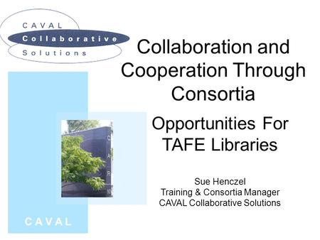 Collaboration and Cooperation Through Consortia C A V A L Opportunities For TAFE Libraries Sue Henczel Training & Consortia Manager CAVAL Collaborative.