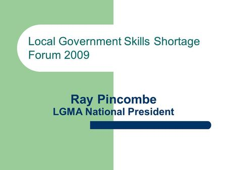 Ray Pincombe LGMA National President Local Government Skills Shortage Forum 2009.