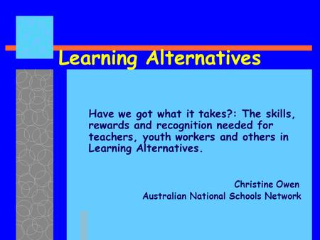 Learning Alternatives Have we got what it takes?: The skills, rewards and recognition needed for teachers, youth workers and others in Learning Alternatives.