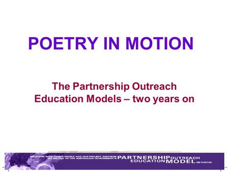 POETRY IN MOTION The Partnership Outreach Education Models – two years on.