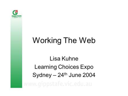 Working The Web Lisa Kuhne Learning Choices Expo Sydney – 24 th June 2004.