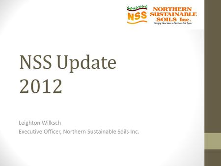 NSS Update 2012 Leighton Wilksch Executive Officer, Northern Sustainable Soils Inc.