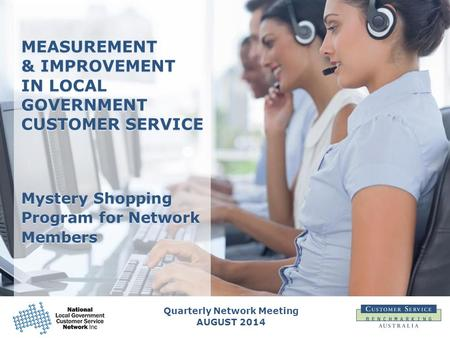 Quarterly Network Meeting AUGUST 2014 MEASUREMENT & IMPROVEMENT IN LOCAL GOVERNMENT CUSTOMER SERVICE Mystery Shopping Program for Network Members.