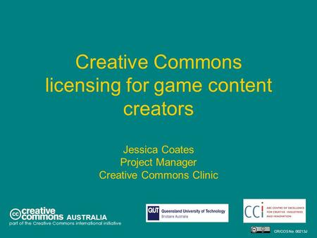 Creative Commons licensing for game content creators Jessica Coates Project Manager Creative Commons Clinic AUSTRALIA part of the Creative Commons international.