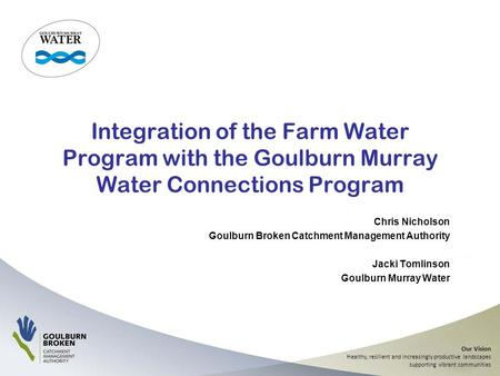 Our Vision Healthy, resilient and increasingly productive landscapes supporting vibrant communities Integration of the Farm Water Program with the Goulburn.