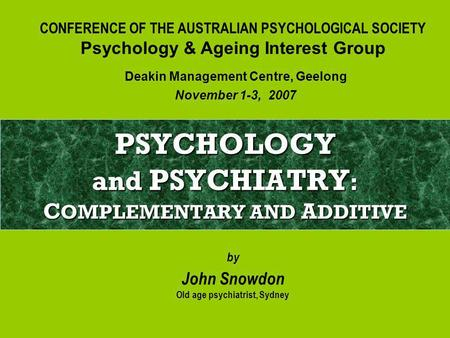 PSYCHOLOGY and PSYCHIATRY : C OMPLEMENTARY AND A DDITIVE by John Snowdon Old age psychiatrist, Sydney Deakin Management Centre, Geelong November 1-3, 2007.