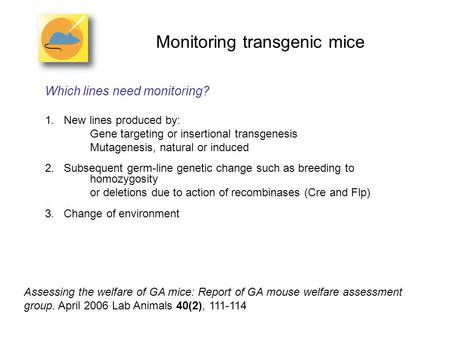 Monitoring transgenic mice Which lines need monitoring? 1.New lines produced by: Gene targeting or insertional transgenesis Mutagenesis, natural or induced.