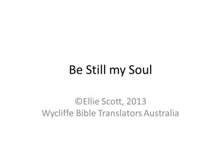 Be Still my Soul ©Ellie Scott, 2013 Wycliffe Bible Translators Australia.