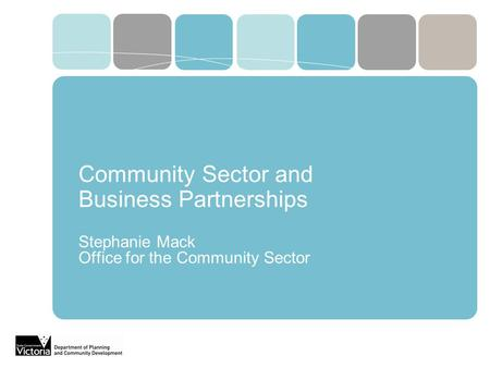 Community Sector and Business Partnerships Stephanie Mack Office for the Community Sector.