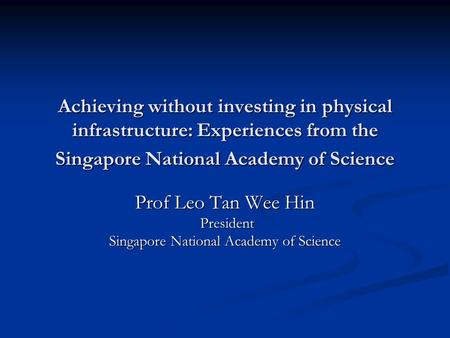 Achieving without investing in physical infrastructure: Experiences from the Singapore National Academy of Science Prof Leo Tan Wee Hin President President.