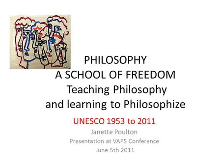 PHILOSOPHY A SCHOOL OF FREEDOM Teaching Philosophy and learning to Philosophize UNESCO 1953 to 2011 Janette Poulton Presentation at VAPS Conference June.