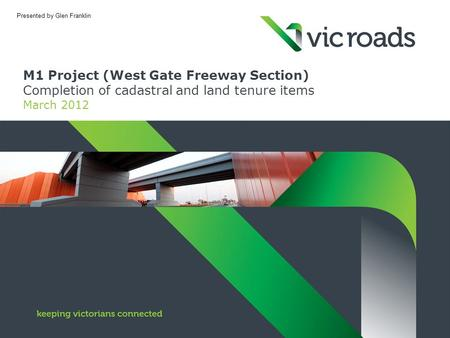 M1 Project (West Gate Freeway Section) Completion of cadastral and land tenure items March 2012 Presented by Glen Franklin.