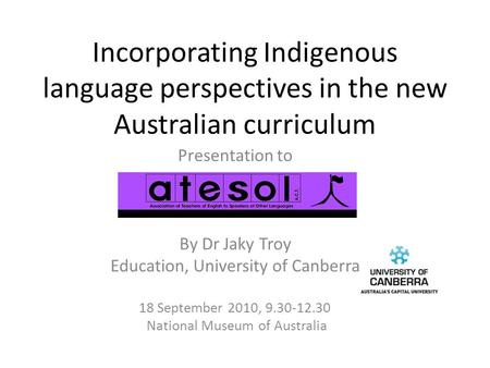 Incorporating Indigenous language perspectives in the new Australian curriculum Presentation to By Dr Jaky Troy Education, University of Canberra 18 September.