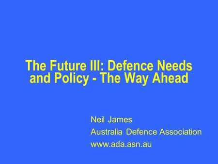 The Future III: Defence Needs and Policy - The Way Ahead Neil James Australia Defence Association www.ada.asn.au.