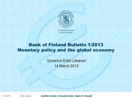 SUOMEN PANKKI | FINLANDS BANK | BANK OF FINLAND Bank of Finland Bulletin 1/2013 Monetary policy and the global economy Governor Erkki Liikanen 14 March.